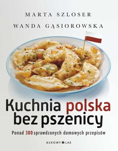 """Marta Szloser, Wanda Gąsiorowska, """"Kuchnia polska bez pszenicy. Ponad 300 sprawdzonych domowych przepisów"""""""